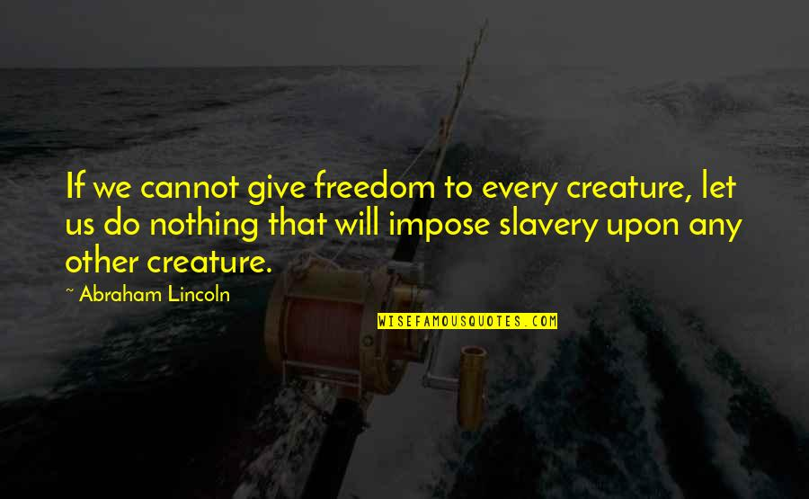 Gym Joining Quotes By Abraham Lincoln: If we cannot give freedom to every creature,