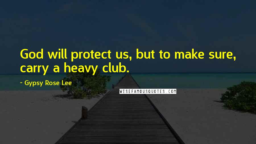 Gypsy Rose Lee quotes: God will protect us, but to make sure, carry a heavy club.