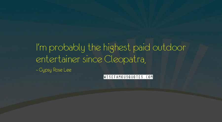 Gypsy Rose Lee quotes: I'm probably the highest paid outdoor entertainer since Cleopatra,