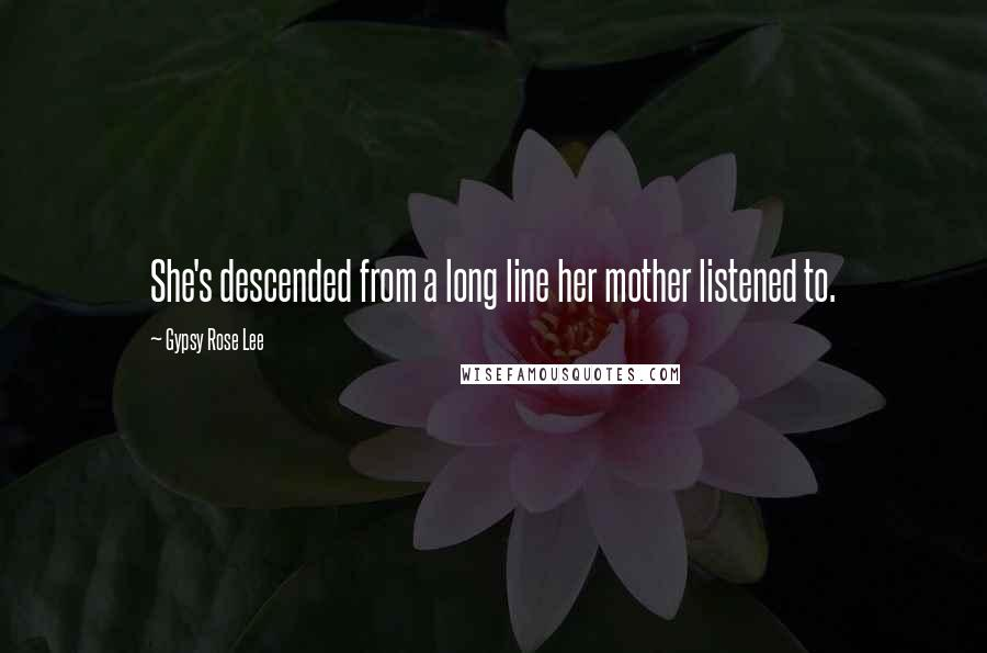 Gypsy Rose Lee quotes: She's descended from a long line her mother listened to.