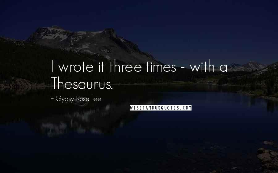 Gypsy Rose Lee quotes: I wrote it three times - with a Thesaurus.