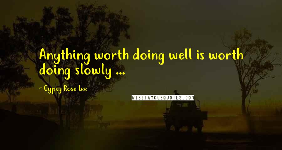 Gypsy Rose Lee quotes: Anything worth doing well is worth doing slowly ...