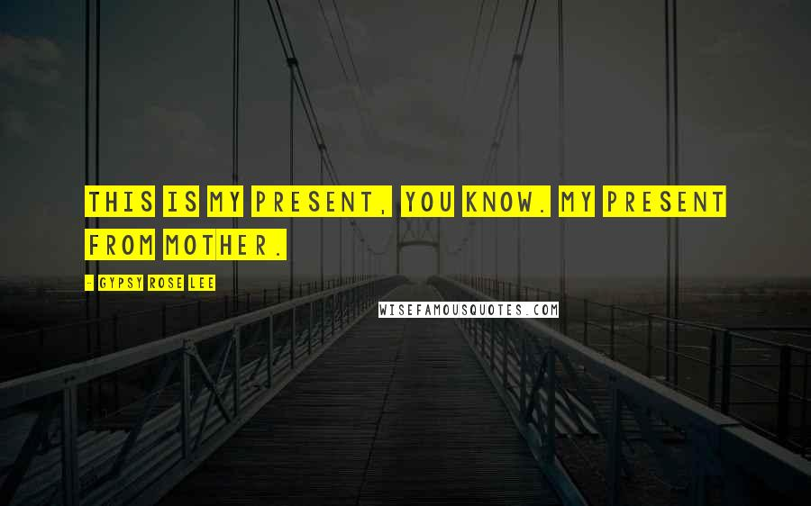 Gypsy Rose Lee quotes: This is my present, you know. My present from Mother.