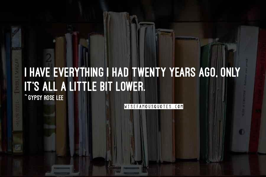 Gypsy Rose Lee quotes: I have everything I had twenty years ago, only it's all a little bit lower.