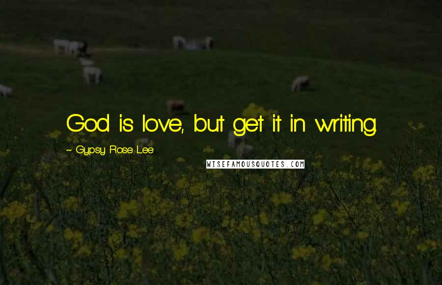 Gypsy Rose Lee quotes: God is love, but get it in writing.