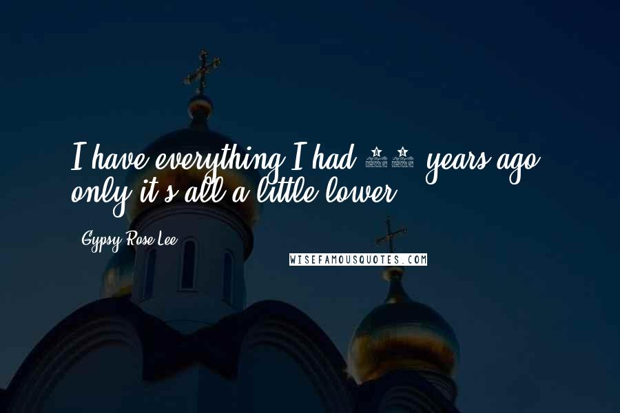 Gypsy Rose Lee quotes: I have everything I had 20 years ago, only it's all a little lower.