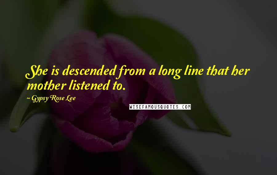 Gypsy Rose Lee quotes: She is descended from a long line that her mother listened to.