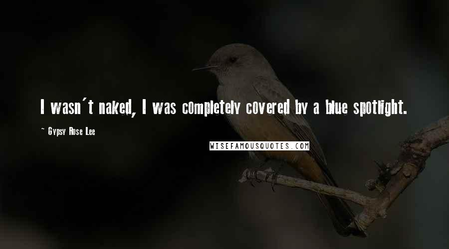 Gypsy Rose Lee quotes: I wasn't naked, I was completely covered by a blue spotlight.