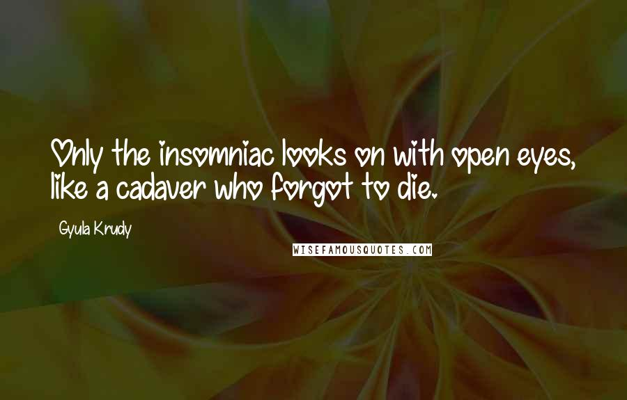 Gyula Krudy quotes: Only the insomniac looks on with open eyes, like a cadaver who forgot to die.
