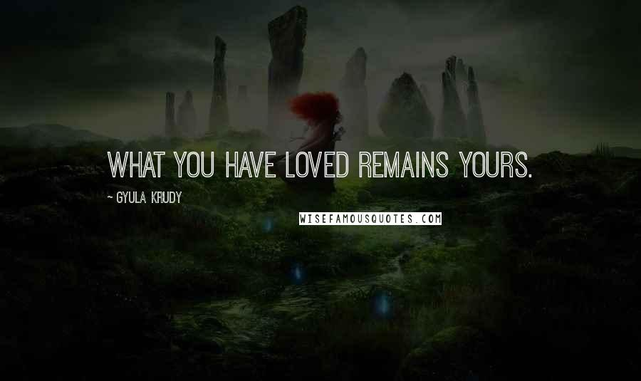 Gyula Krudy quotes: What you have loved remains yours.