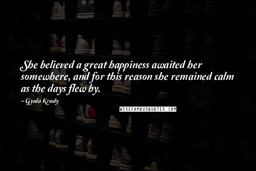 Gyula Krudy quotes: She believed a great happiness awaited her somewhere, and for this reason she remained calm as the days flew by.