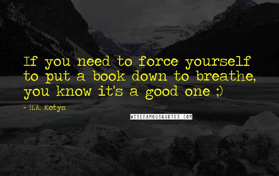 H.A. Kotys quotes: If you need to force yourself to put a book down to breathe, you know it's a good one ;)