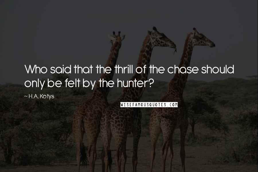 H.A. Kotys quotes: Who said that the thrill of the chase should only be felt by the hunter?