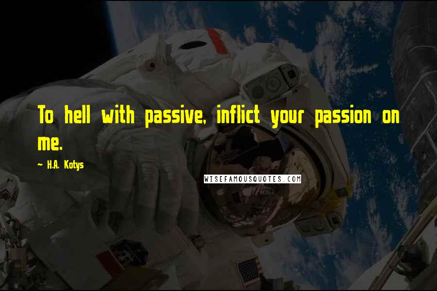 H.A. Kotys quotes: To hell with passive, inflict your passion on me.
