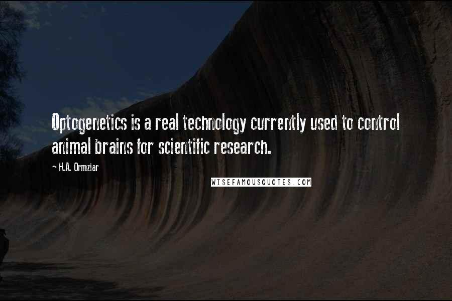 H.A. Ormziar quotes: Optogenetics is a real technology currently used to control animal brains for scientific research.