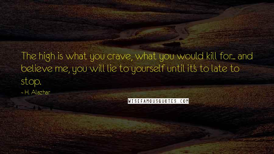 H. Alazhar quotes: The high is what you crave, what you would kill for... and believe me, you will lie to yourself until it's to late to stop.