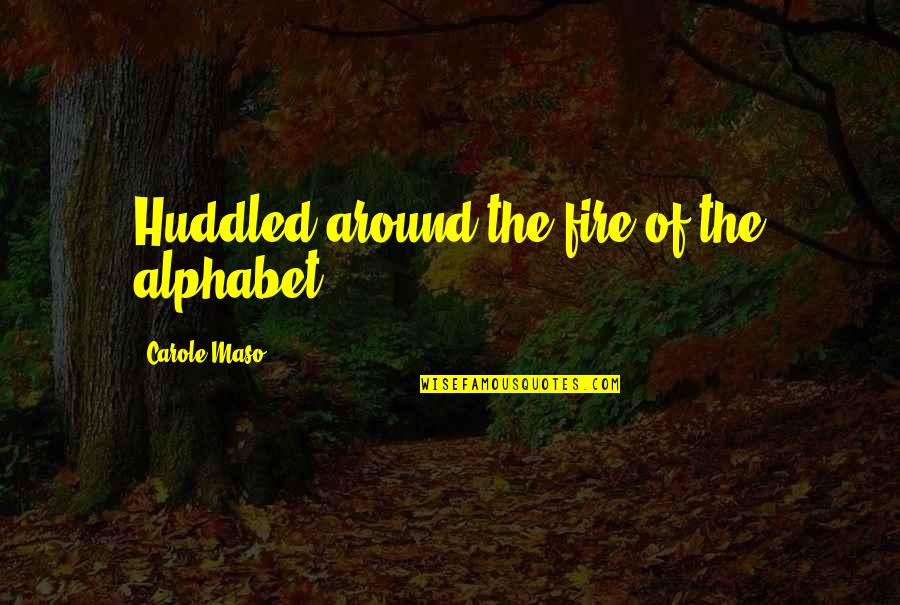 H Alphabet Quotes By Carole Maso: Huddled around the fire of the alphabet...