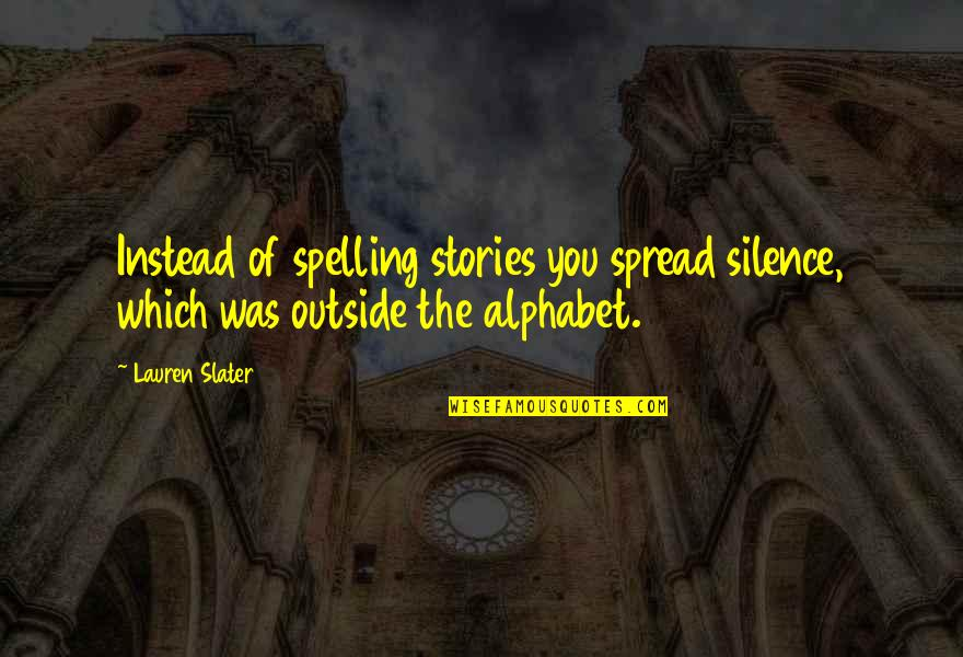 H Alphabet Quotes By Lauren Slater: Instead of spelling stories you spread silence, which