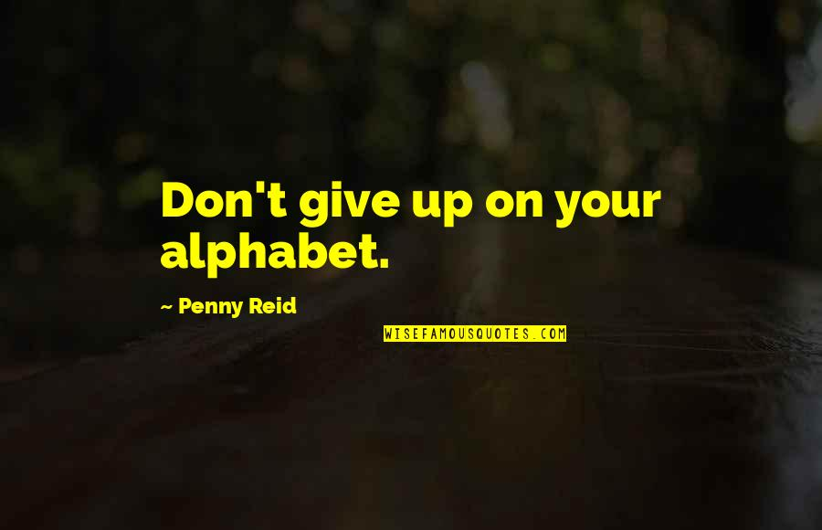 H Alphabet Quotes By Penny Reid: Don't give up on your alphabet.