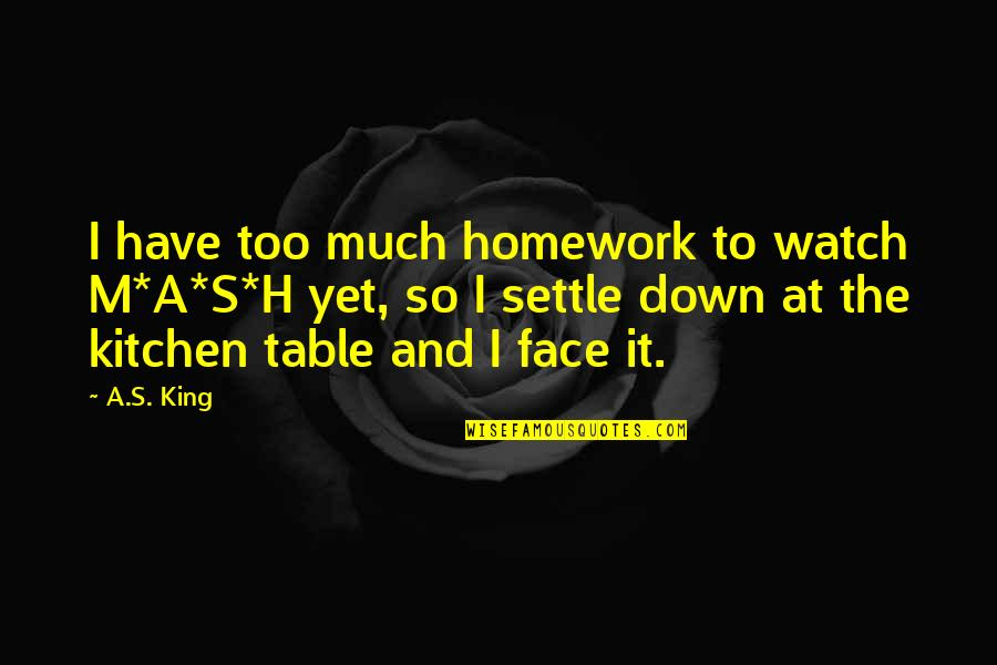 H And M Quotes By A.S. King: I have too much homework to watch M*A*S*H