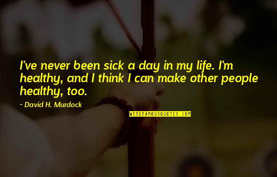 H And M Quotes By David H. Murdock: I've never been sick a day in my