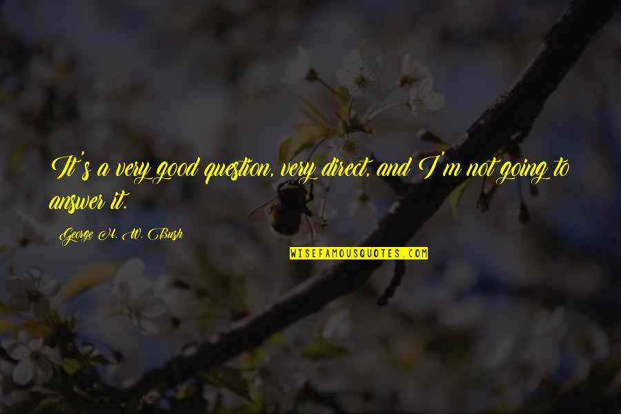 H And M Quotes By George H. W. Bush: It's a very good question, very direct, and