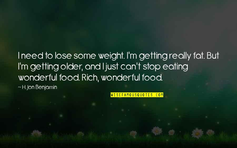 H And M Quotes By H. Jon Benjamin: I need to lose some weight. I'm getting