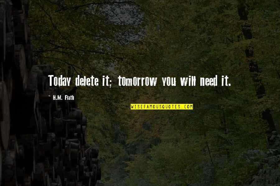 H And M Quotes By H.M. Flath: Today delete it; tomorrow you will need it.