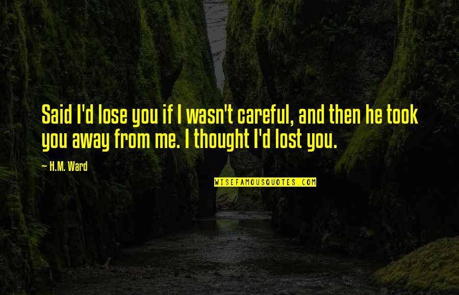 H And M Quotes By H.M. Ward: Said I'd lose you if I wasn't careful,