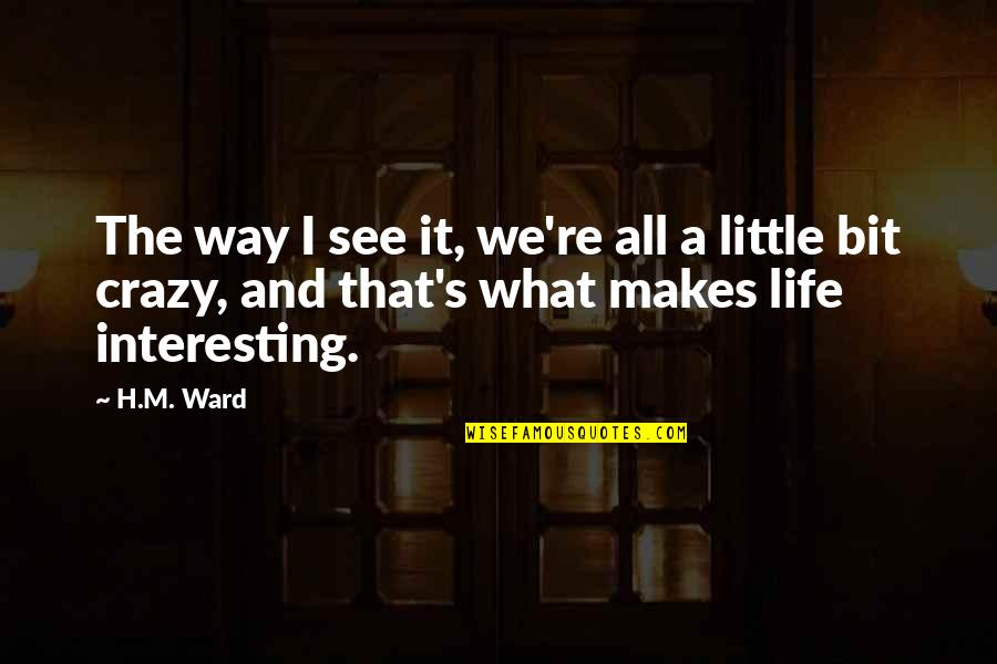 H And M Quotes By H.M. Ward: The way I see it, we're all a