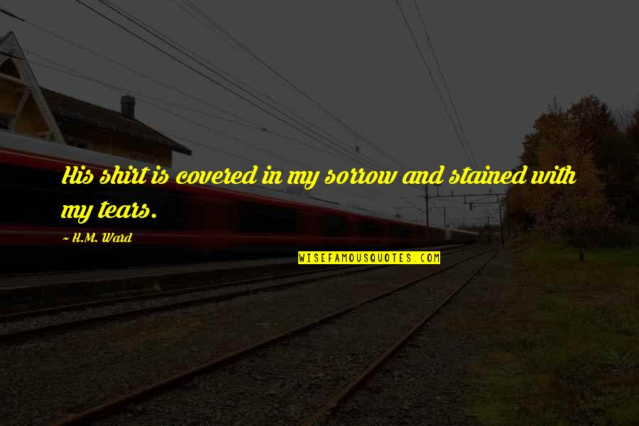 H And M Quotes By H.M. Ward: His shirt is covered in my sorrow and