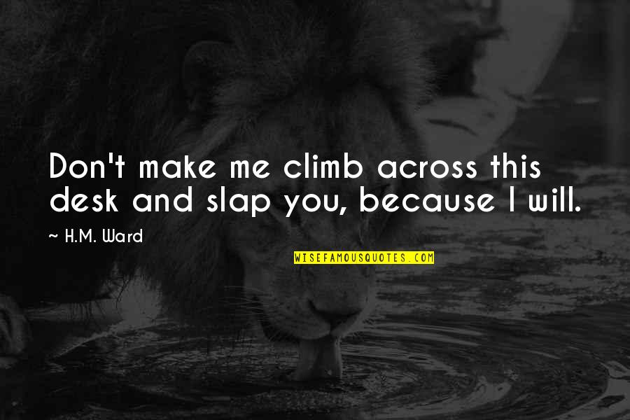 H And M Quotes By H.M. Ward: Don't make me climb across this desk and