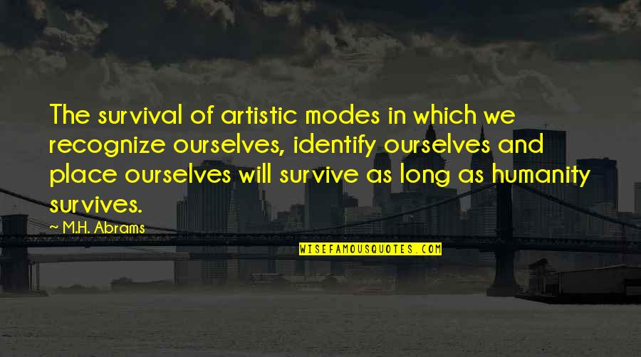 H And M Quotes By M.H. Abrams: The survival of artistic modes in which we