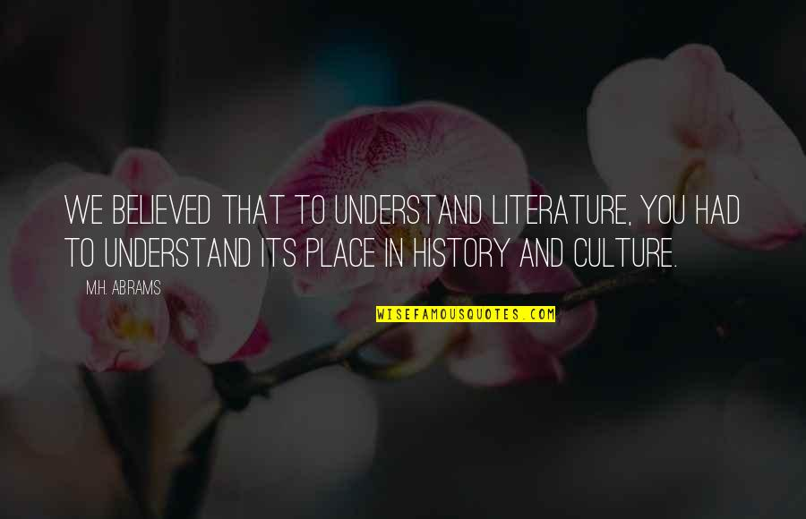 H And M Quotes By M.H. Abrams: We believed that to understand literature, you had