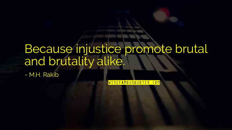 H And M Quotes By M.H. Rakib: Because injustice promote brutal and brutality alike.