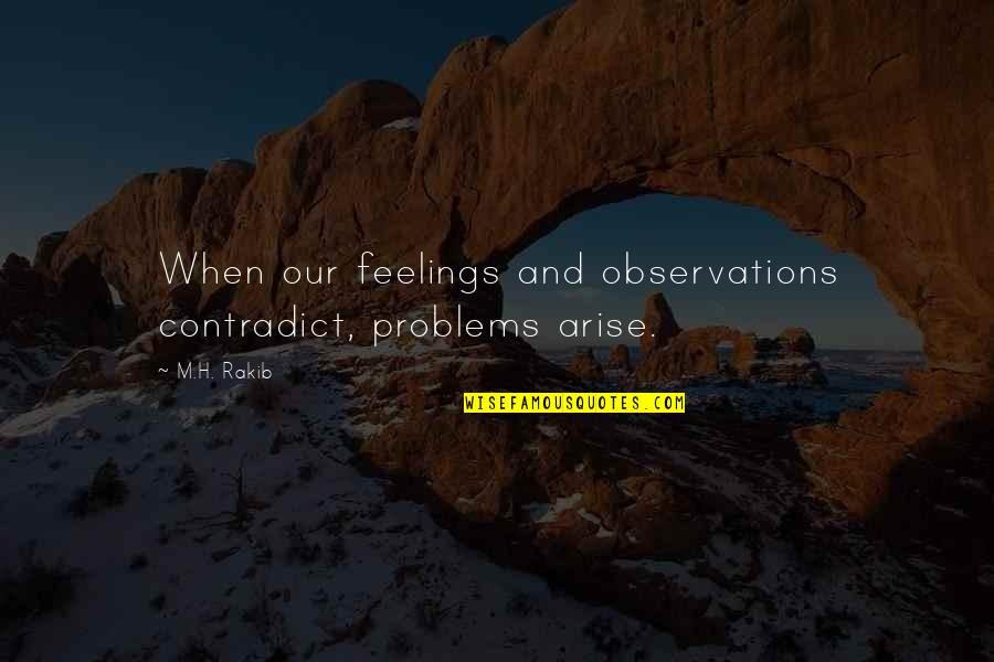 H And M Quotes By M.H. Rakib: When our feelings and observations contradict, problems arise.