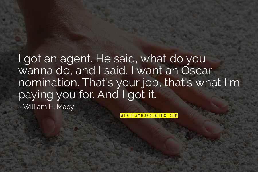 H And M Quotes By William H. Macy: I got an agent. He said, what do