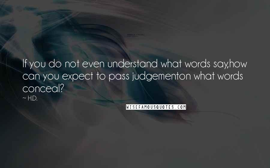 H.D. quotes: If you do not even understand what words say,how can you expect to pass judgementon what words conceal?