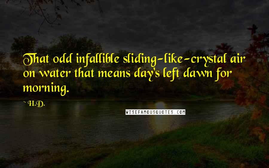 H.D. quotes: That odd infallible sliding-like-crystal air on water that means day's left dawn for morning.