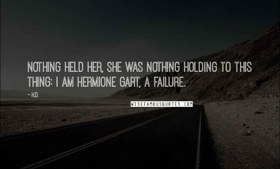 H.D. quotes: Nothing held her, she was nothing holding to this thing: I am Hermione Gart, a failure.