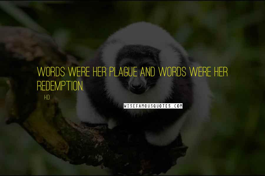 H.D. quotes: Words were her plague and words were her redemption.