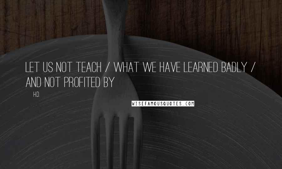 H.D. quotes: Let us not teach / what we have learned badly / and not profited by