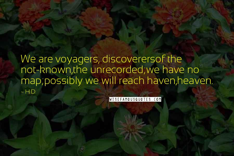 H.D. quotes: We are voyagers, discoverersof the not-known,the unrecorded;we have no map;possibly we will reach haven,heaven.