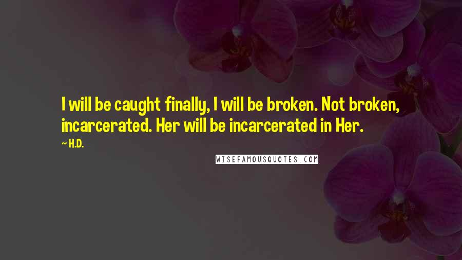 H.D. quotes: I will be caught finally, I will be broken. Not broken, incarcerated. Her will be incarcerated in Her.