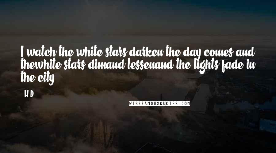 H.D. quotes: I watch the white stars darken;the day comes and thewhite stars dimand lessenand the lights fade in the city.
