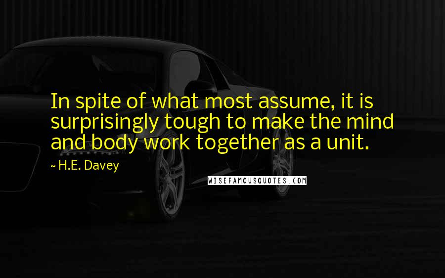 H.E. Davey quotes: In spite of what most assume, it is surprisingly tough to make the mind and body work together as a unit.