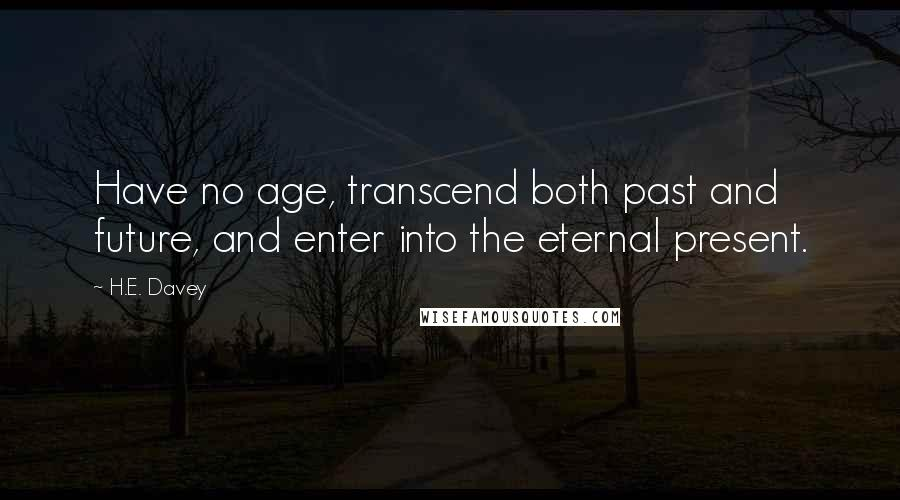 H.E. Davey quotes: Have no age, transcend both past and future, and enter into the eternal present.