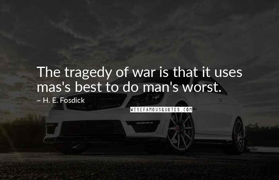 H. E. Fosdick quotes: The tragedy of war is that it uses mas's best to do man's worst.
