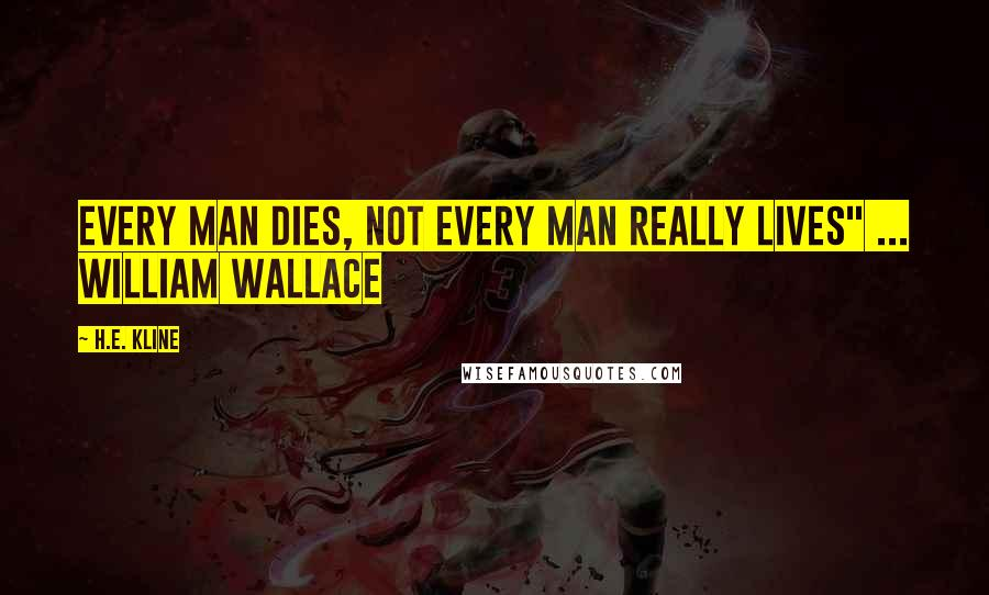 """H.E. Kline quotes: Every man dies, not every man really lives"""" ... William Wallace"""