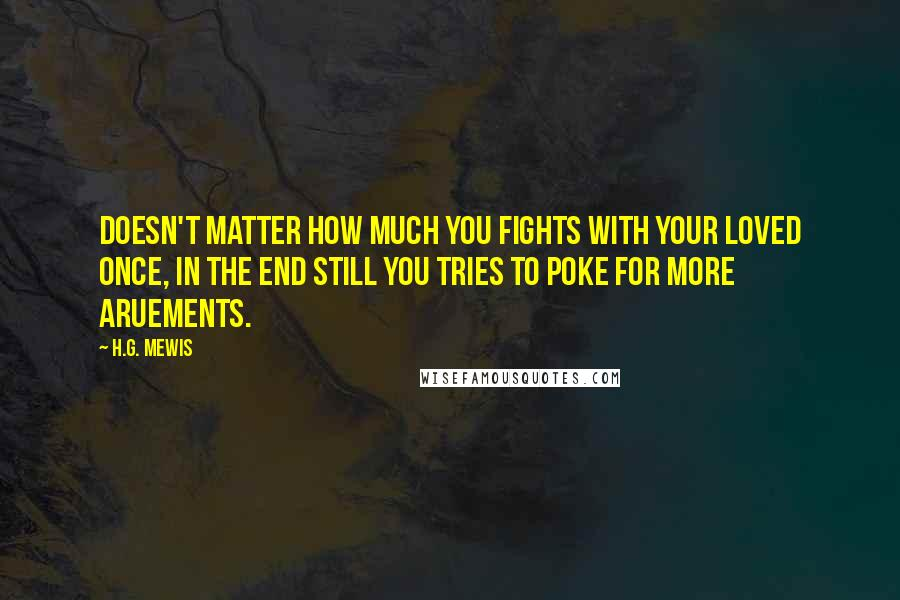 H.G. Mewis quotes: Doesn't matter how much you fights with your loved once, in the end still you tries to poke for more aruements.